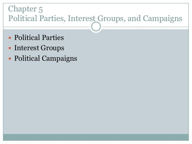 Chapter 5 Political Parties, Interest Groups, and Campaigns  Political Parties  Interest Groups  Political Campaigns