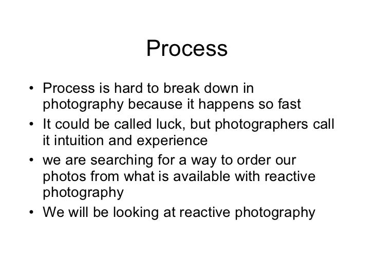 Process <ul><li>Process is hard to break down in photography because it happens so fast </li></ul><ul><li>It could be call...