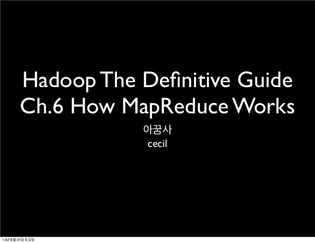 Hadoop The Definitive Guide Ch.6 How MapReduce Works 아꿈사 cecil 13년 8월 31일 토요일