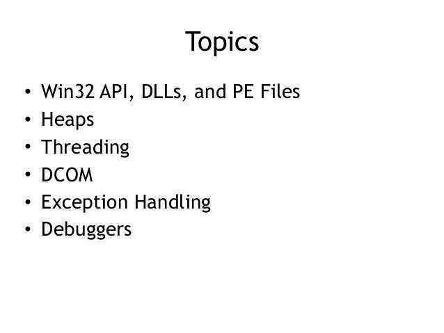 Topics • Win32 API, DLLs, and PE Files • Heaps • Threading • DCOM • Exception Handling • Debuggers