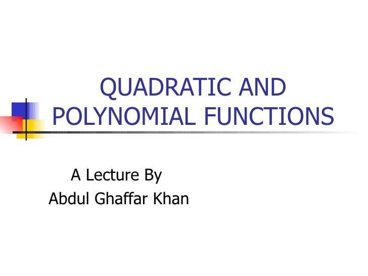 QUADRATIC AND POLYNOMIAL FUNCTIONS A Lecture By Abdul Ghaffar Khan