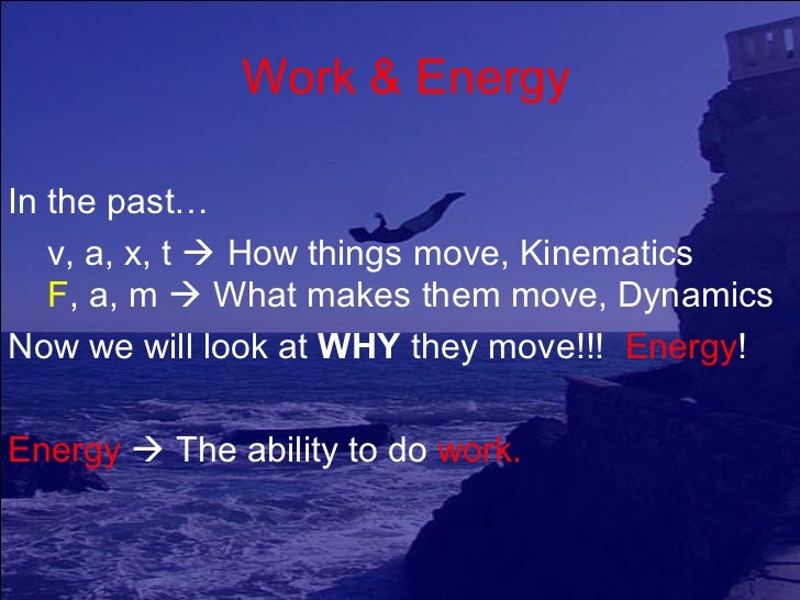 Work & EnergyIn the past…   v, a, x, t  How things move, Kinematics   F, a, m  What makes them move, DynamicsNow we will...
