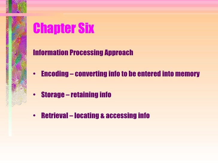 Chapter Six <ul><li>Information Processing Approach </li></ul><ul><li>Encoding – converting info to be entered into memory...
