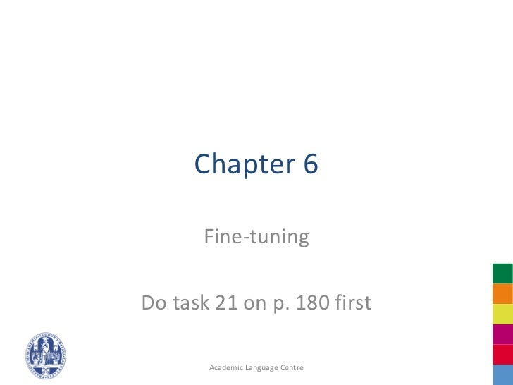 Chapter 6       Fine-tuningDo task 21 on p. 180 first       Academic Language Centre