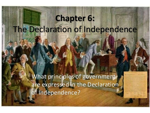 Chapter 6: The Declaration of Independence What principles of government are expressed in the Declaration of Independence?