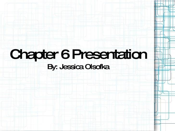 Chapter 6 Presentation By: Jessica Olsofka
