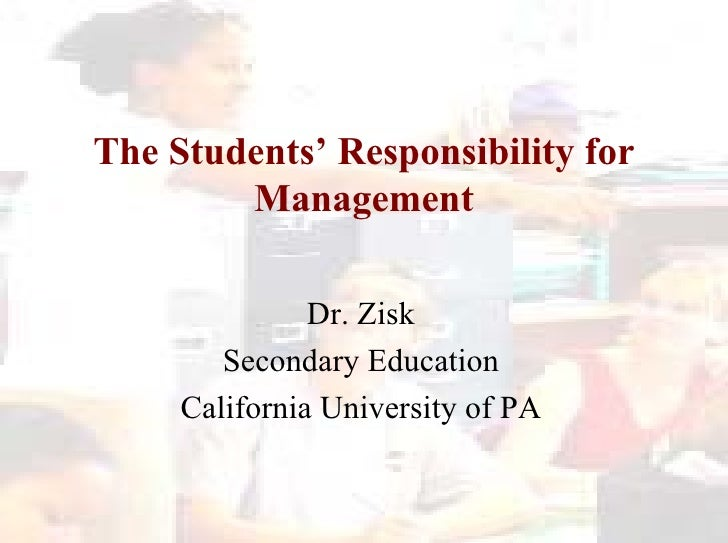 The Students' Responsibility for Management Dr. Zisk Secondary Education California University of PA