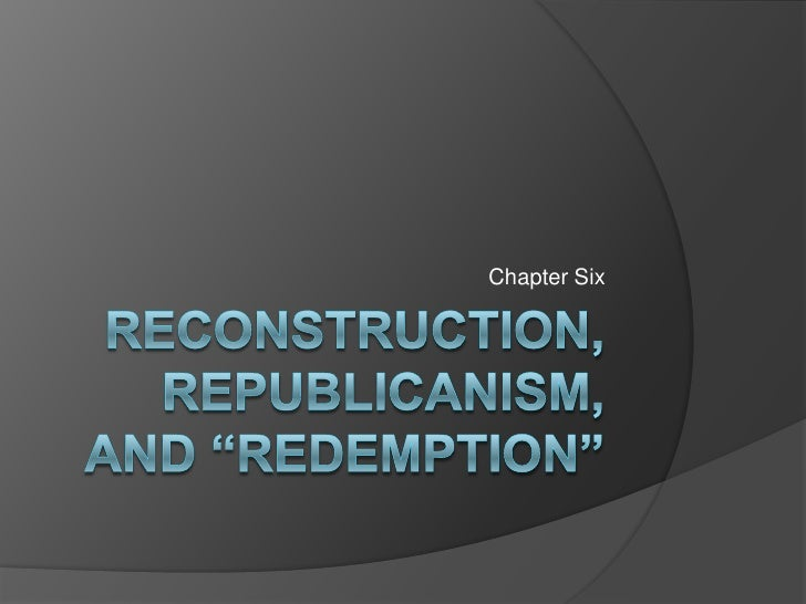 """Reconstruction, republicanism, and """"redemption""""<br />Chapter Six<br />"""