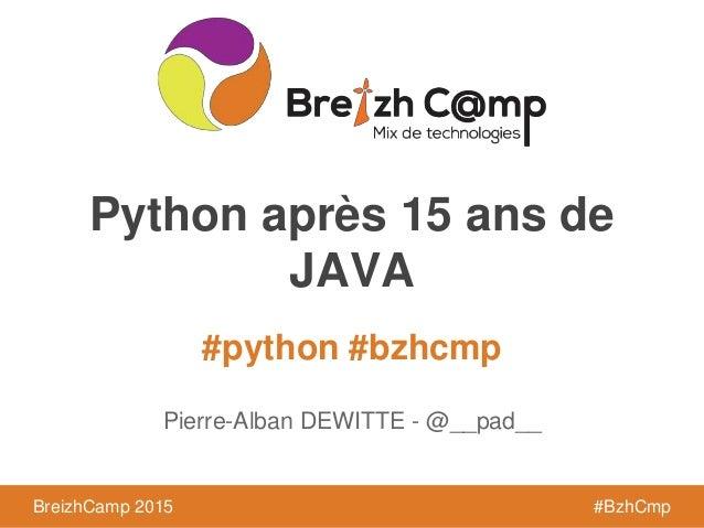 BreizhCamp 2015 #BzhCmp #python #bzhcmp BreizhCamp 2015 #BzhCmp Python après 15 ans de JAVA Pierre-Alban DEWITTE - @__pad__