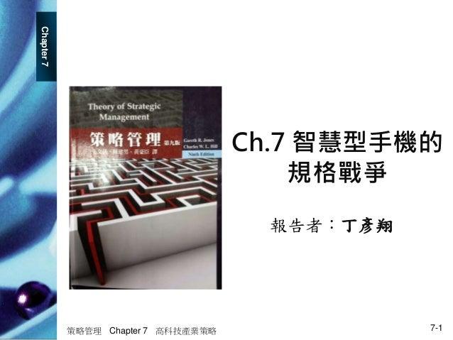Chapter7 策略管理 Chapter 7 高科技產業策略 7-1 Ch.7 智慧型手機的 規格戰爭 報告者:丁彥翔