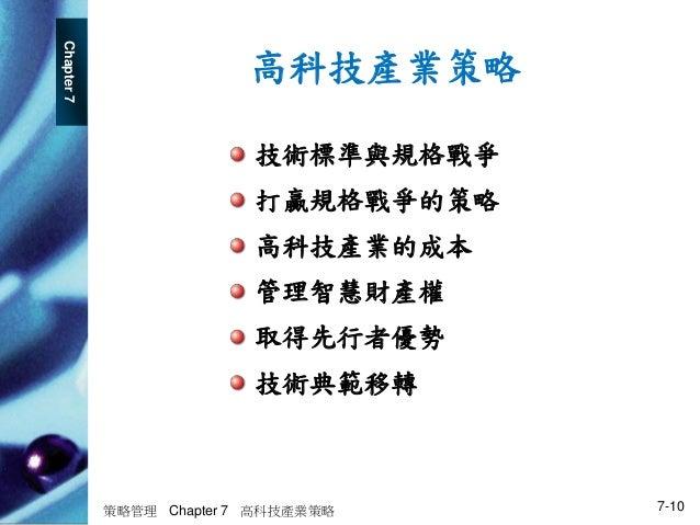 Chapter7 策略管理 Chapter 7 高科技產業策略 7-10 高科技產業策略 技術標準與規格戰爭 打贏規格戰爭的策略 高科技產業的成本 管理智慧財產權 取得先行者優勢 技術典範移轉