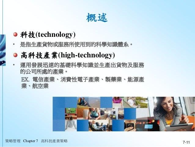 策略管理 Chapter 7 高科技產業策略 7-11 概述 科技(technology) • 是指生產貨物或服務所使用到的科學知識體系。 高科技產業(high-technology) • 運用發展迅速的基礎科學知識並生產出貨物及服務 的公司所...