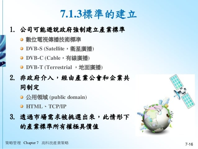 策略管理 Chapter 7 高科技產業策略 7-16 7.1.3標準的建立 1. 公司可能遊說政府強制建立產業標準 數位電視傳播技術標準 DVB-S (Satellite,衛星廣播) DVB-C (Cable,有線廣播) DVB-T (Ter...