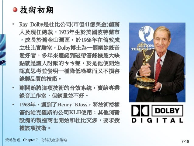 • Ray Dolby是杜比公司(市值41億美金)創辦 人及現任總裁,1933年生於美國波特蘭市 ,成長於舊金山灣區,於1968年在倫敦成 立杜比實驗室,Dolby博士為一個業餘錄音 愛好者,多年來體認到磁帶答錄機最大缺 點就是讓人討厭的ㄘㄘ聲...