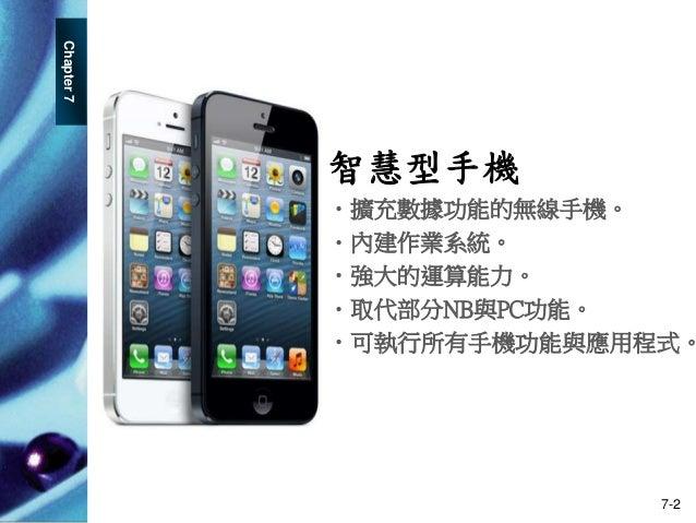 Chapter7 7-2 智慧型手機 •擴充數據功能的無線手機。 •內建作業系統。 •強大的運算能力。 •取代部分NB與PC功能。 •可執行所有手機功能與應用程式。