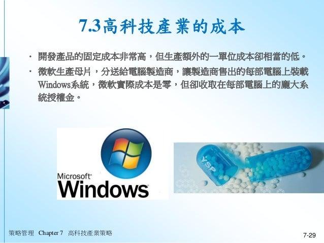 策略管理 Chapter 7 高科技產業策略 7-29 7.3高科技產業的成本 • 開發產品的固定成本非常高,但生產額外的一單位成本卻相當的低。 • 微軟生產母片,分送給電腦製造商,讓製造商售出的每部電腦上裝載 Windows系統,微軟實際成本...
