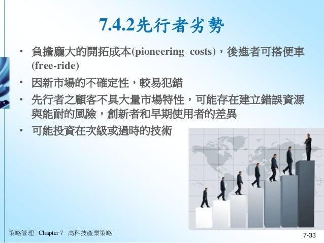 策略管理 Chapter 7 高科技產業策略 7-33 7.4.2先行者劣勢 • 負擔龐大的開拓成本(pioneering costs),後進者可搭便車 (free-ride) • 因新市場的不確定性,較易犯錯 • 先行者之顧客不具大量市場特性...
