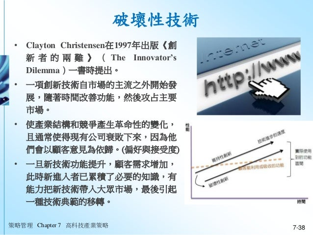 策略管理 Chapter 7 高科技產業策略 7-38 破壞性技術 • Clayton Christensen在1997年出版《創 新 者 的 兩 難 》 ( The Innovator's Dilemma)一書時提出。 • 一項創新技術自市場...