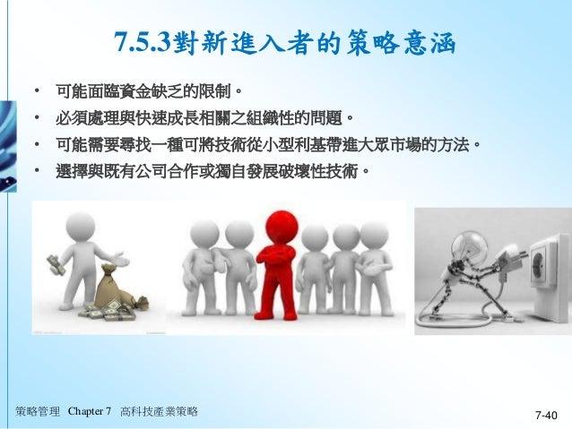策略管理 Chapter 7 高科技產業策略 7-40 • 可能面臨資金缺乏的限制。 • 必須處理與快速成長相關之組織性的問題。 • 可能需要尋找一種可將技術從小型利基帶進大眾市場的方法。 • 選擇與既有公司合作或獨自發展破壞性技術。 7.5....