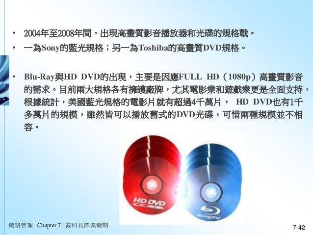 策略管理 Chapter 7 高科技產業策略 7-42 • 2004年至2008年間,出現高畫質影音播放器和光碟的規格戰。 • 一為Sony的藍光規格;另一為Toshiba的高畫質DVD規格。 • Blu-Ray與HD DVD的出現,主要是因應...
