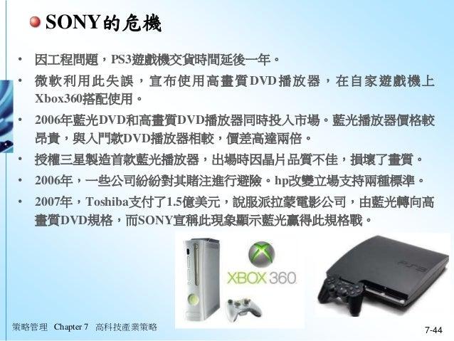 策略管理 Chapter 7 高科技產業策略 7-44 • 因工程問題,PS3遊戲機交貨時間延後一年。 • 微軟利用此失誤,宣布使用高畫質DVD播放器,在自家遊戲機上 Xbox360搭配使用。 • 2006年藍光DVD和高畫質DVD播放器同時投...