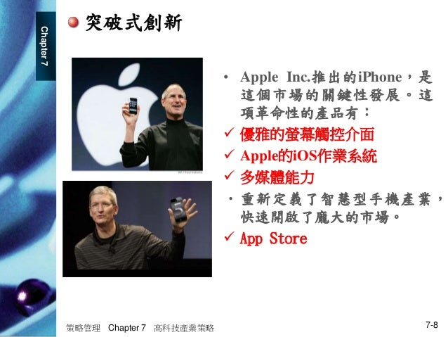 Chapter7 策略管理 Chapter 7 高科技產業策略 7-8 突破式創新 • Apple Inc.推出的iPhone,是 這個市場的關鍵性發展。這 項革命性的產品有:  優雅的螢幕觸控介面  Apple的iOS作業系統  多媒體...