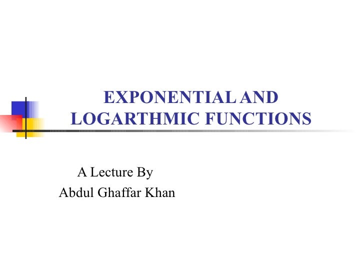 EXPONENTIAL AND LOGARTHMIC FUNCTIONS A Lecture By Abdul Ghaffar Khan