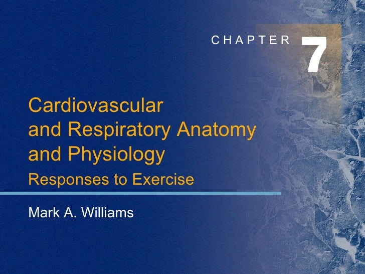 7 C H A P T E R Mark A. Williams Cardiovascular  and Respiratory Anatomy  and Physiology Responses to Exercise