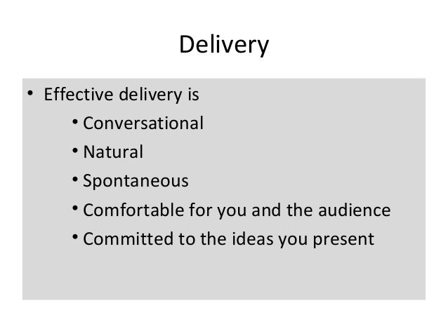 Delivery • Effective delivery is • Conversational • Natural • Spontaneous • Comfortable for you and the audience • Committ...