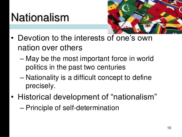 Nationalism • Devotion to the interests of one's own nation over others – May be the most important force in world politic...