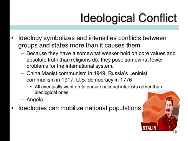 Ideological Conflict • Ideology symbolizes and intensifies conflicts between groups and states more than it causes them. –...