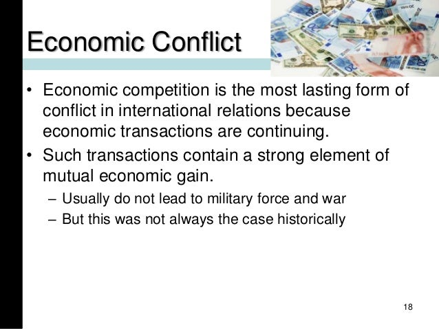 Economic Conflict • Economic competition is the most lasting form of conflict in international relations because economic ...