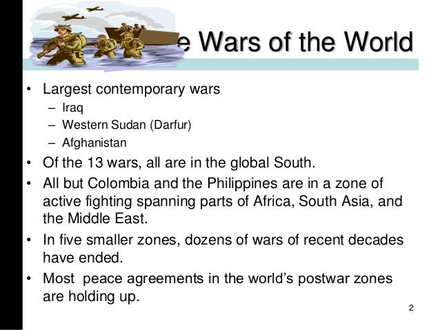 The Wars of the World • Largest contemporary wars – Iraq – Western Sudan (Darfur) – Afghanistan • Of the 13 wars, all are ...