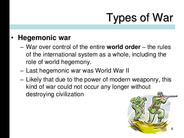 Types of War • Hegemonic war – War over control of the entire world order – the rules of the international system as a who...