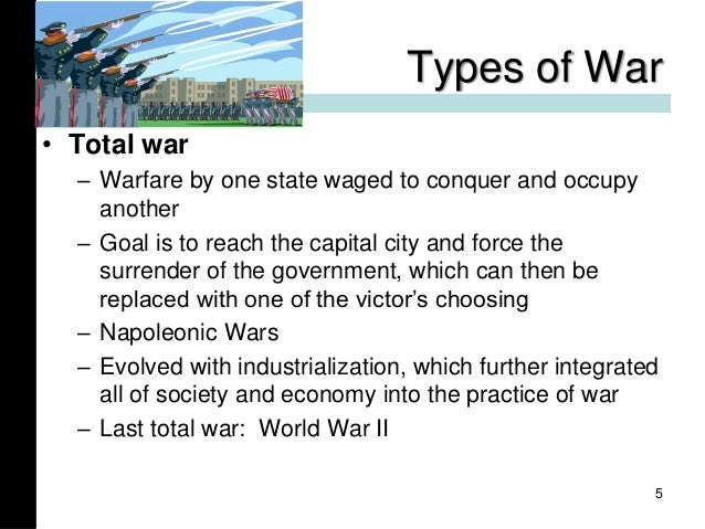 Types of War • Total war – Warfare by one state waged to conquer and occupy another – Goal is to reach the capital city an...