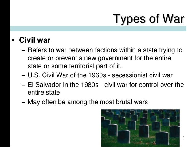 Types of War • Civil war – Refers to war between factions within a state trying to create or prevent a new government for ...