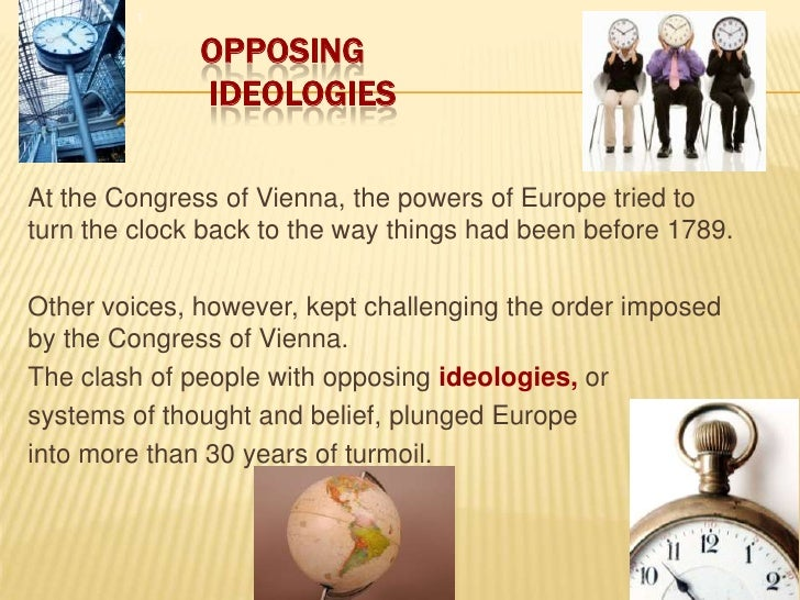 1<br />Opposing Ideologies<br />At the Congress of Vienna, the powers of Europe tried to turn the clock back to the way th...