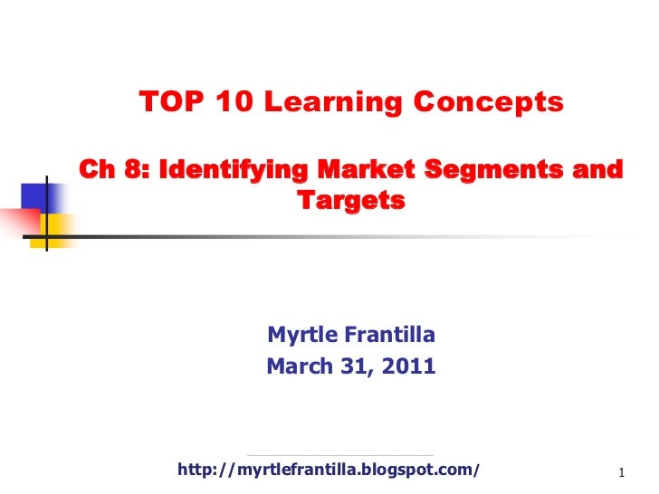 TOP 10 Learning Concepts Ch 8: Identifying Market Segments and Targets<br />Myrtle Frantilla<br />March 31, 2011<br />http...