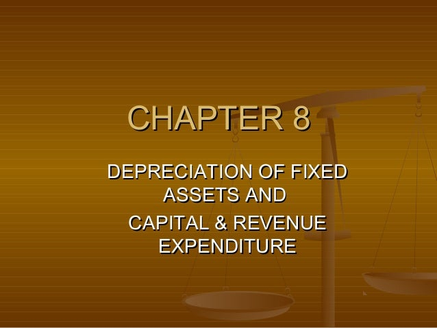 CHAPTER 8DEPRECIATION OF FIXED     ASSETS AND  CAPITAL & REVENUE    EXPENDITURE