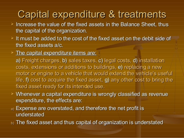 Capital expenditure & treatments  Increase the value of the fixed assets in the Balance Sheet, thus   the capital of the ...