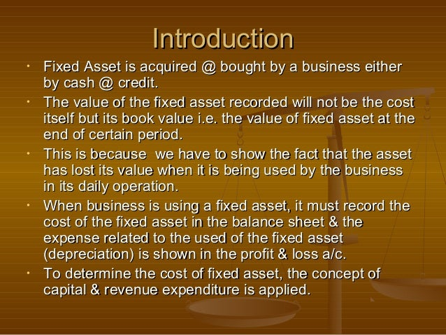 Introduction•   Fixed Asset is acquired @ bought by a business either    by cash @ credit.•   The value of the fixed asset...