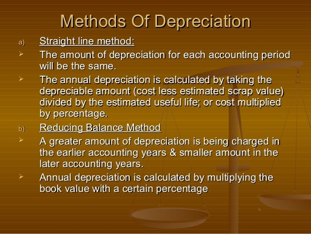 Methods Of Depreciationa)   Straight line method:    The amount of depreciation for each accounting period     will be th...