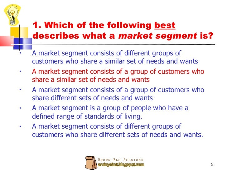 a market segment consists of a group of customers who share a similar set of needs and wants A _____ consists of a group of customers who share a similar set of needs and wants a market slice b market target c market group d market level e market segment.