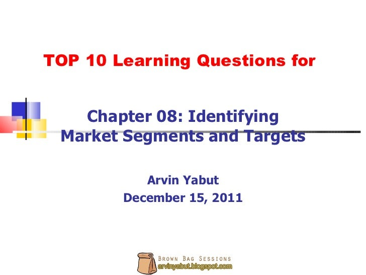 TOP 10 Learning Questions for Chapter 08: Identifying Market Segments and Targets Arvin Yabut December 15, 2011