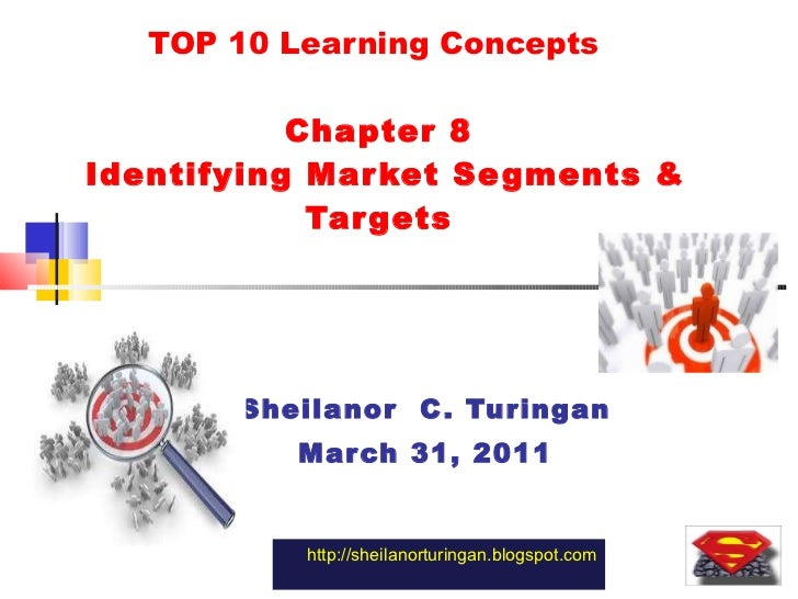 TOP 10 Learning Concepts  Chapter 8  Identifying Market Segments & Targets Sheilanor  C. Turingan March 31, 2011 http://sh...