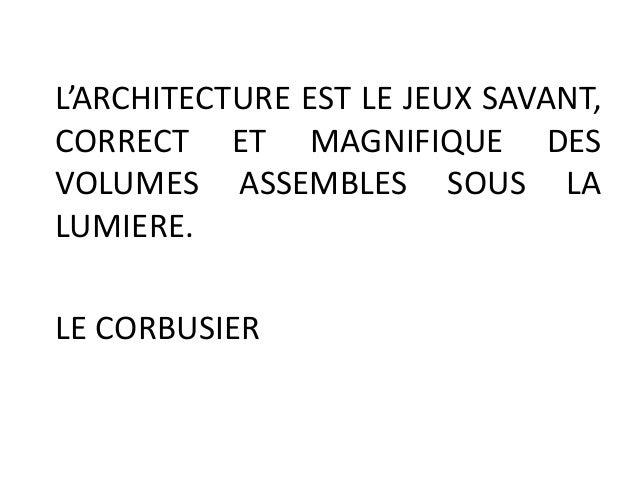 L'ARCHITECTURE EST LE JEUX SAVANT, CORRECT ET MAGNIFIQUE DES VOLUMES ASSEMBLES SOUS LA LUMIERE. LE CORBUSIER