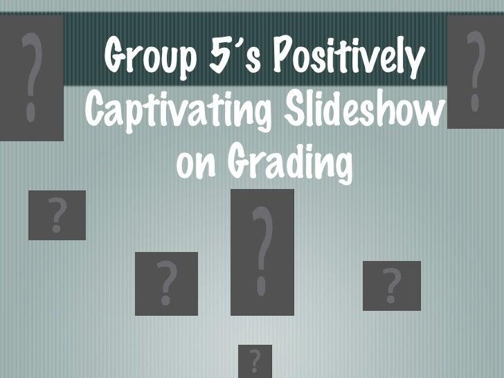 Group 5's Positively Captivating Slideshow on Grading
