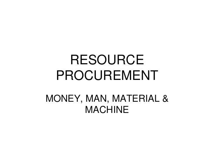 RESOURCE PROCUREMENTMONEY, MAN, MATERIAL &       MACHINE