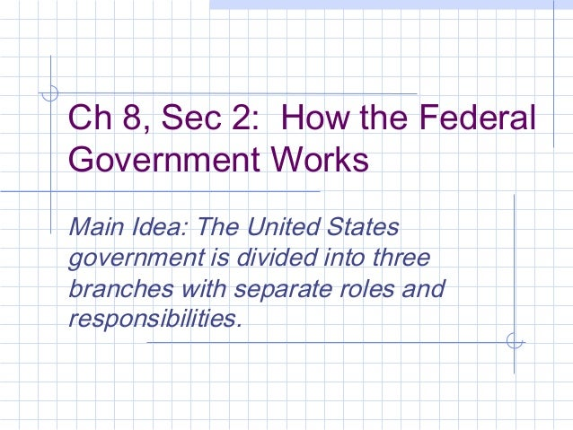 Ch 8, Sec 2: How the Federal Government Works Main Idea: The United States government is divided into three branches with ...