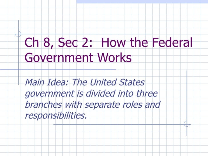 Ch 8, Sec 2:  How the Federal Government Works Main Idea: The United States government is divided into three branches with...